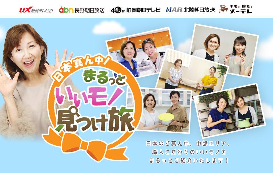 「日本真ん中!まるっといいモノ見つけ旅」日本のど真ん中、中部エリア、職人こだわりのいいモノをまるっとご紹介いたします!