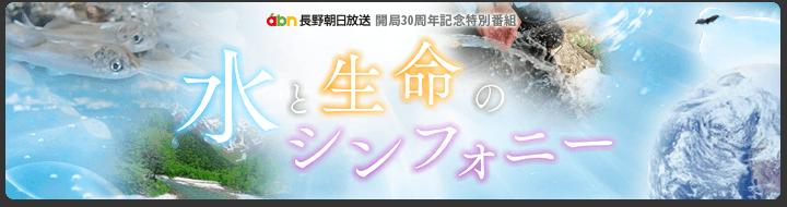 水と生命のシンフォニー・abn長野朝日放送 開局30周年記念特別番組